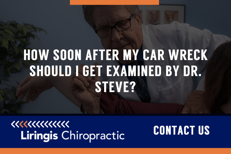 How soon after my car wreck should I get examined by Dr. Steve or Dr. Hall?
